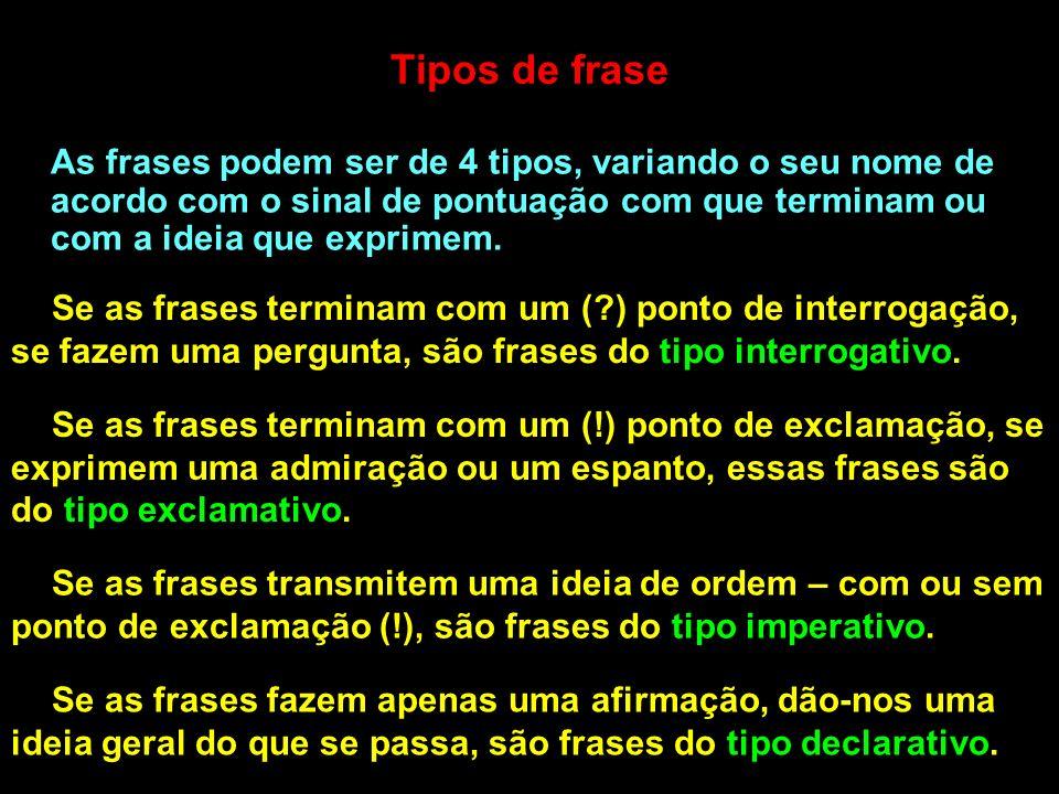 Tipos de frase As frases podem ser de 4 tipos, variando o seu nome de acordo com o sinal de pontuação com que terminam ou com a ideia que exprimem.