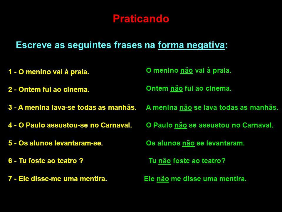 Praticando Escreve as seguintes frases na forma negativa: