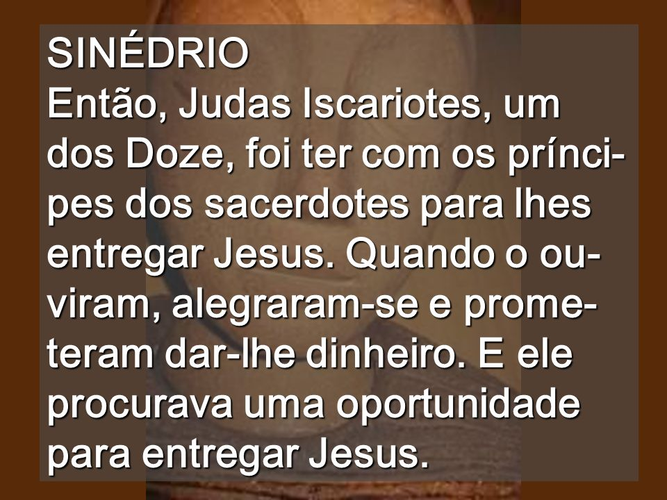 SINÉDRIO Então, Judas Iscariotes, um dos Doze, foi ter com os prínci-pes dos sacerdotes para lhes entregar Jesus.