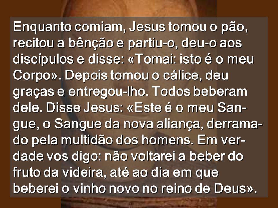 Enquanto comiam, Jesus tomou o pão, recitou a bênção e partiu-o, deu-o aos discípulos e disse: «Tomai: isto é o meu Corpo».