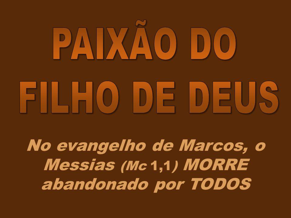 No evangelho de Marcos, o Messias (Mc 1,1) MORRE abandonado por TODOS