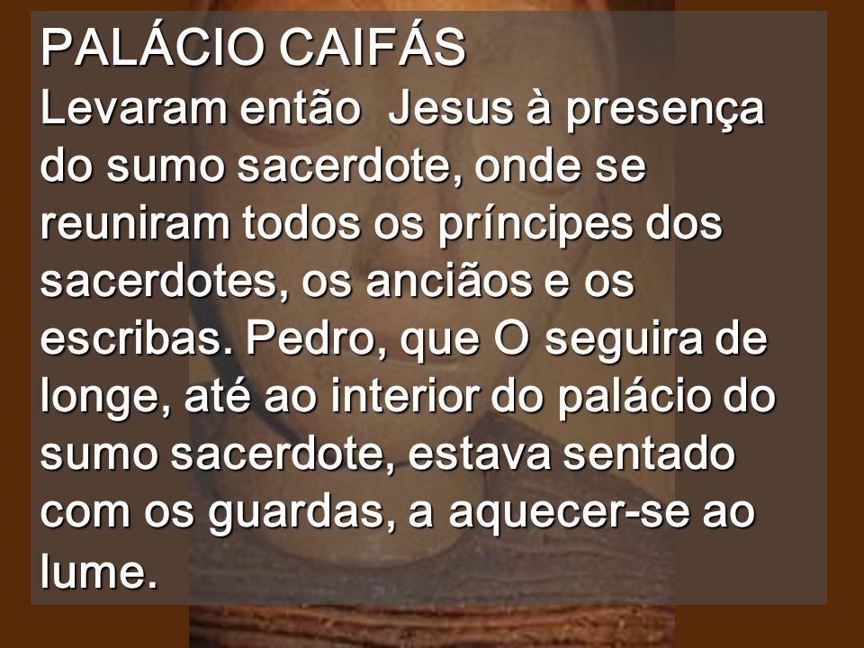 PALÁCIO CAIFÁS Levaram então Jesus à presença do sumo sacerdote, onde se reuniram todos os príncipes dos sacerdotes, os anciãos e os escribas.