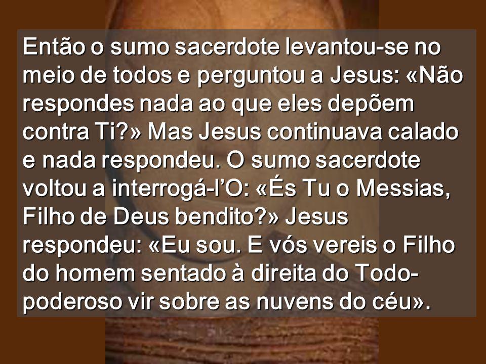 Então o sumo sacerdote levantou-se no meio de todos e perguntou a Jesus: «Não respondes nada ao que eles depõem contra Ti » Mas Jesus continuava calado e nada respondeu.