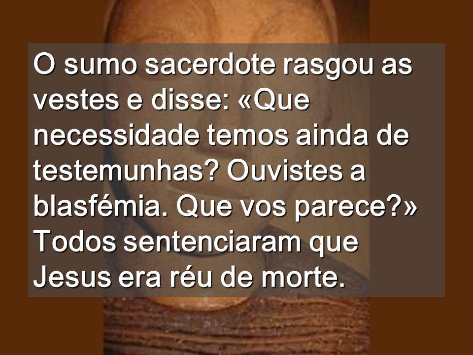 O sumo sacerdote rasgou as vestes e disse: «Que necessidade temos ainda de testemunhas.