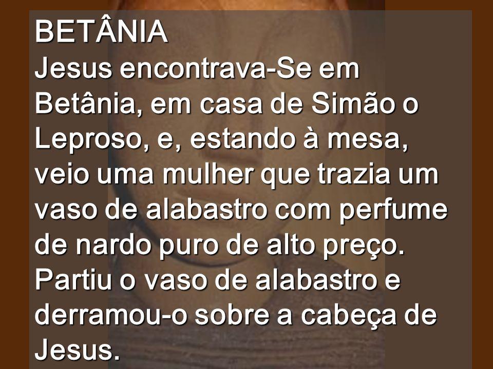 BETÂNIA Jesus encontrava-Se em Betânia, em casa de Simão o Leproso, e, estando à mesa, veio uma mulher que trazia um vaso de alabastro com perfume de nardo puro de alto preço.