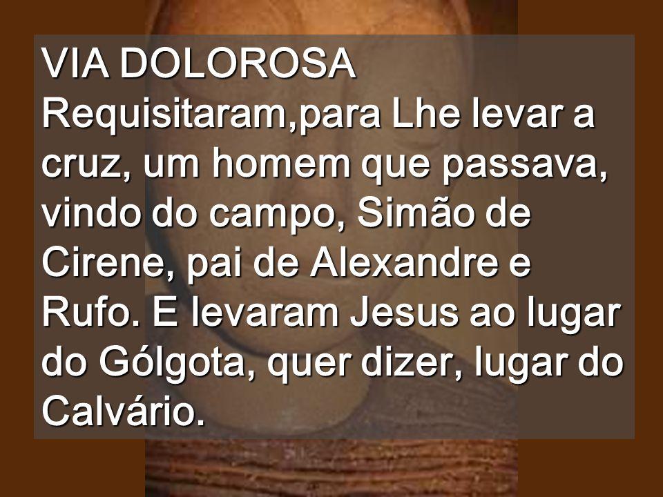 VIA DOLOROSA Requisitaram,para Lhe levar a cruz, um homem que passava, vindo do campo, Simão de Cirene, pai de Alexandre e Rufo.