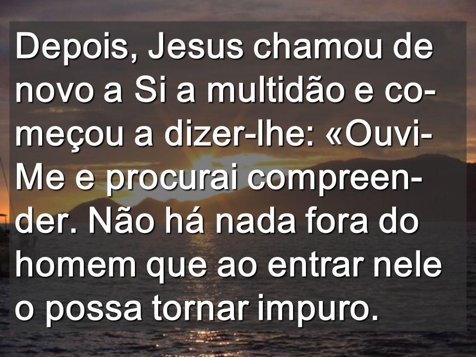 Depois, Jesus chamou de novo a Si a multidão e co-meçou a dizer-lhe: «Ouvi-Me e procurai compreen-der.