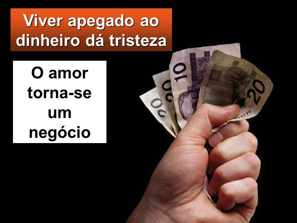 Viver apegado ao dinheiro dá tristeza O amor torna-se um negócio