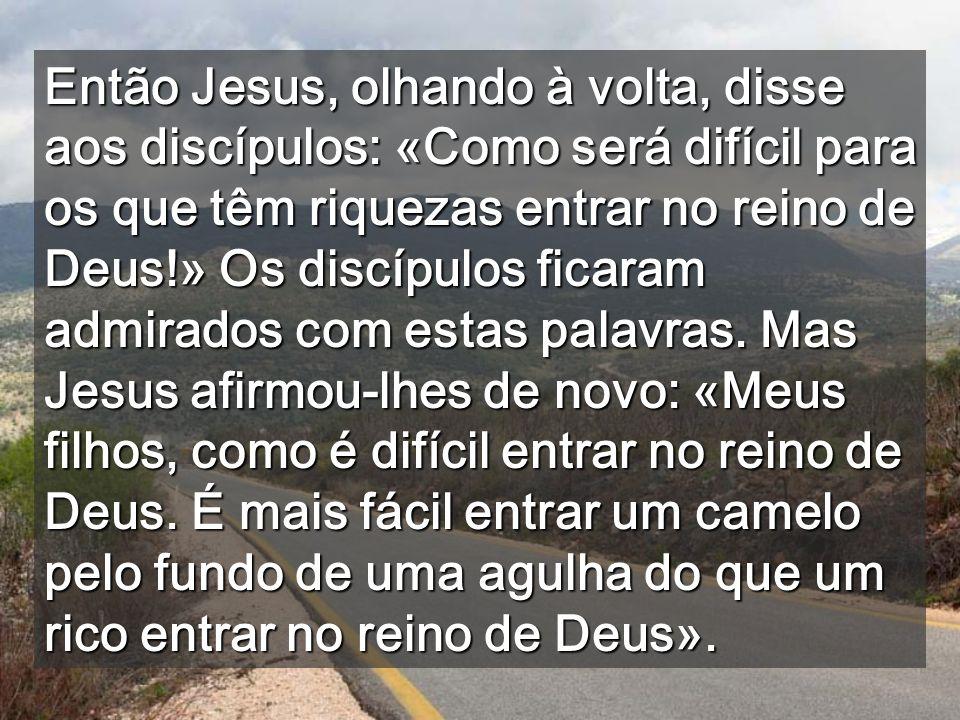 Então Jesus, olhando à volta, disse aos discípulos: «Como será difícil para os que têm riquezas entrar no reino de Deus!» Os discípulos ficaram admirados com estas palavras.