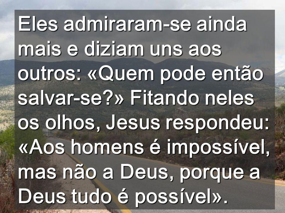 Eles admiraram-se ainda mais e diziam uns aos outros: «Quem pode então salvar-se » Fitando neles os olhos, Jesus respondeu: «Aos homens é impossível, mas não a Deus, porque a Deus tudo é possível».