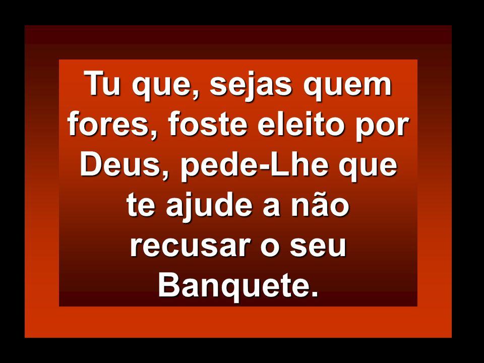 Tu que, sejas quem fores, foste eleito por Deus, pede-Lhe que te ajude a não recusar o seu Banquete.