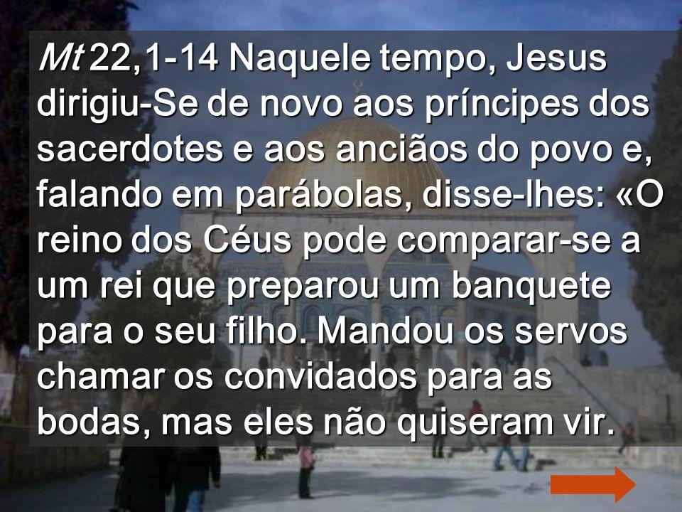 Mt 22,1-14 Naquele tempo, Jesus dirigiu-Se de novo aos príncipes dos sacerdotes e aos anciãos do povo e, falando em parábolas, disse-lhes: «O reino dos Céus pode comparar-se a um rei que preparou um banquete para o seu filho.