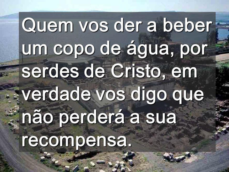 Quem vos der a beber um copo de água, por serdes de Cristo, em verdade vos digo que não perderá a sua recompensa.