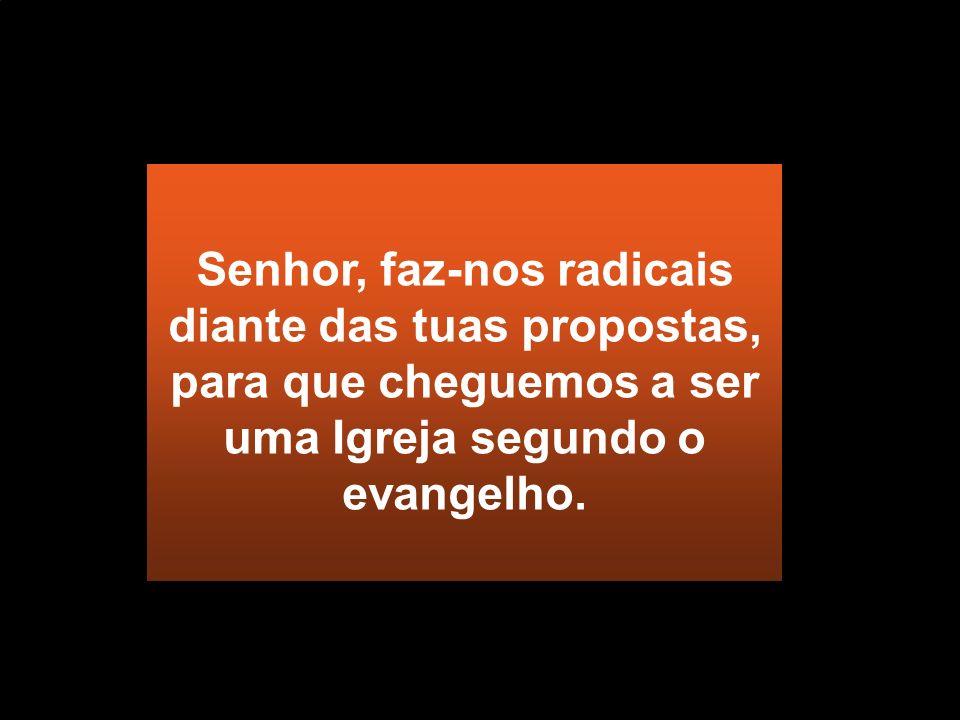Senhor, faz-nos radicais diante das tuas propostas, para que cheguemos a ser uma Igreja segundo o evangelho.