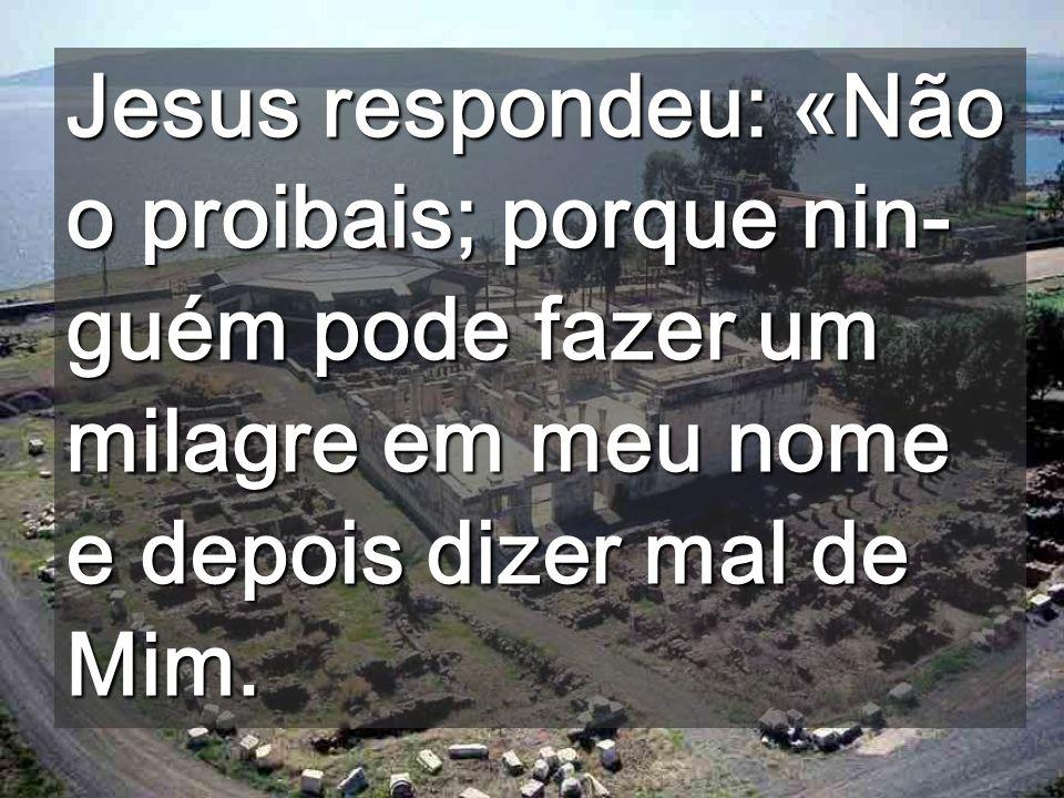 Jesus respondeu: «Não o proibais; porque nin-guém pode fazer um milagre em meu nome e depois dizer mal de Mim.