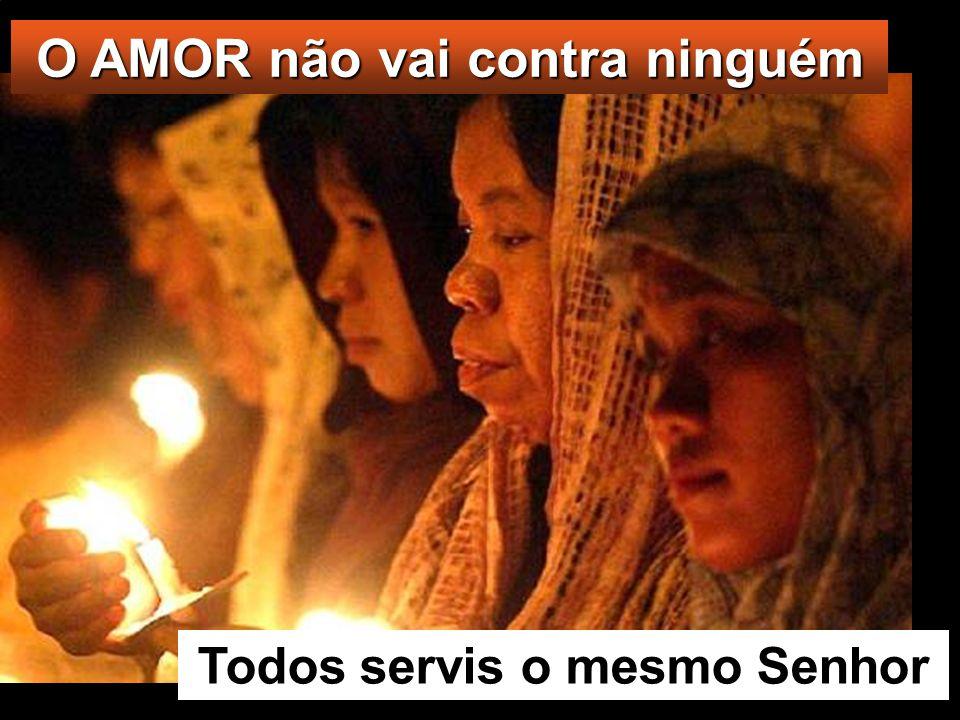 O AMOR não vai contra ninguém Todos servis o mesmo Senhor