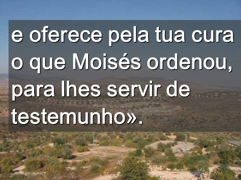 e oferece pela tua cura o que Moisés ordenou, para lhes servir de testemunho».