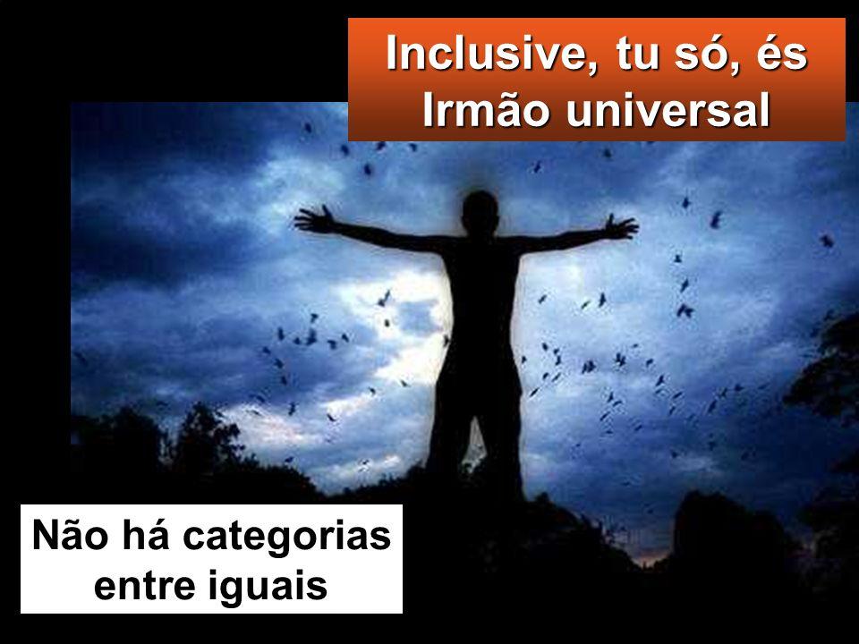 Inclusive, tu só, és Irmão universal Não há categorias entre iguais