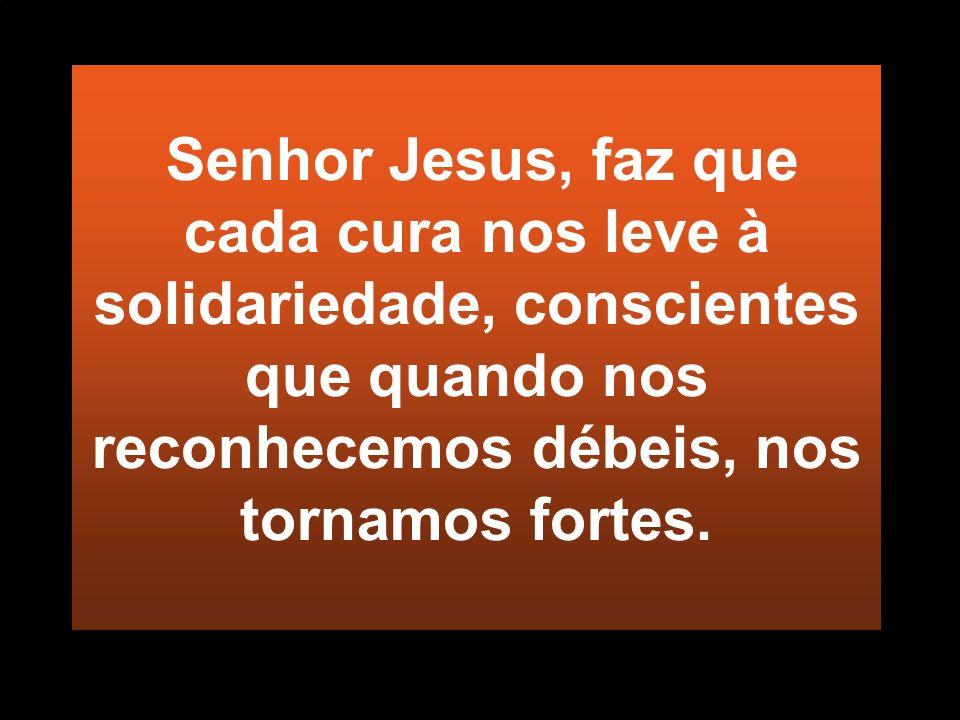 Senhor Jesus, faz que cada cura nos leve à solidariedade, conscientes que quando nos reconhecemos débeis, nos tornamos fortes.