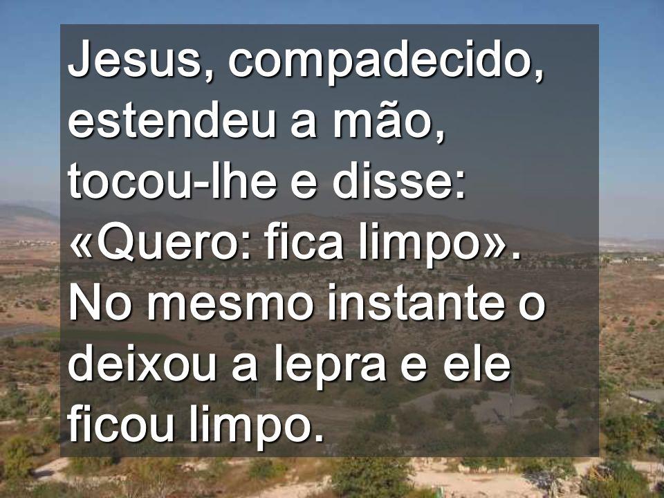 Jesus, compadecido, estendeu a mão, tocou-lhe e disse: «Quero: fica limpo».