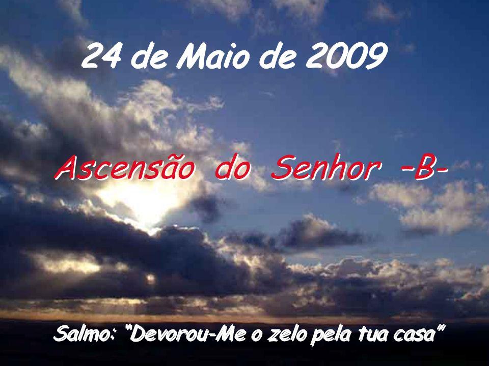 24 de Maio de 2009 Ascensão do Senhor –B- Salmo: Devorou-Me o zelo pela tua casa