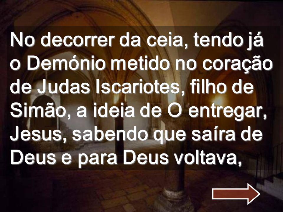 No decorrer da ceia, tendo já o Demónio metido no coração de Judas Iscariotes, filho de Simão, a ideia de O entregar, Jesus, sabendo que saíra de Deus e para Deus voltava,