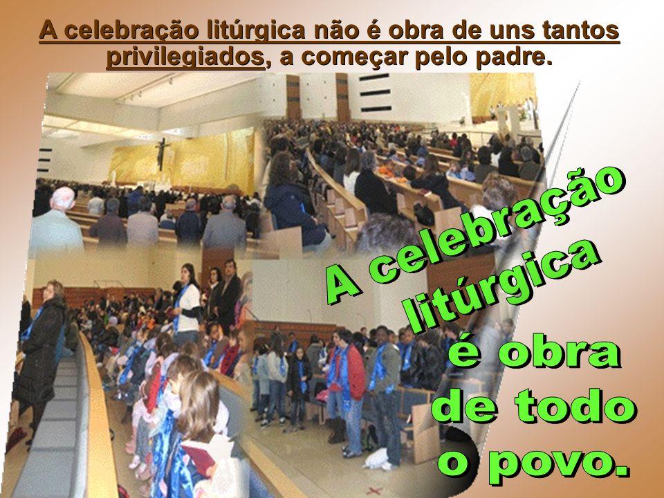 A celebração litúrgica é obra de todo o povo.