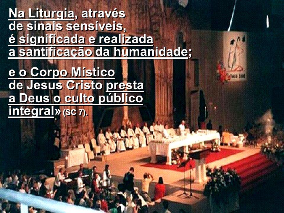 Na Liturgia, através de sinais sensíveis, é significada e realizada a santificação da humanidade;