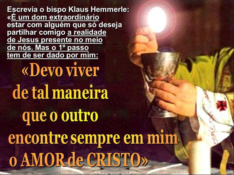 Escrevia o bispo Klaus Hemmerle: «É um dom extraordinário estar com alguém que só deseja partilhar comigo a realidade de Jesus presente no meio de nós. Mas o 1º passo tem de ser dado por mim:
