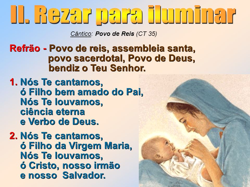 II. Rezar para iluminar Cântico: Povo de Reis (CT 35) Refrão - Povo de reis, assembleia santa, povo sacerdotal, Povo de Deus,