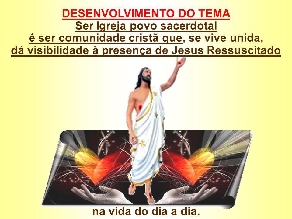 DESENVOLVIMENTO DO TEMA Ser Igreja povo sacerdotal é ser comunidade cristã que, se vive unida, dá visibilidade à presença de Jesus Ressuscitado