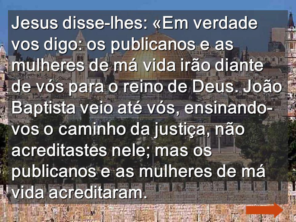 Jesus disse-lhes: «Em verdade vos digo: os publicanos e as mulheres de má vida irão diante de vós para o reino de Deus.