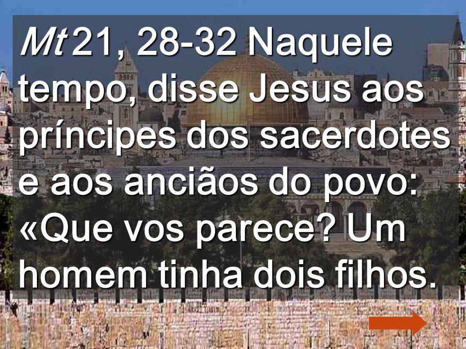Mt 21, 28-32 Naquele tempo, disse Jesus aos príncipes dos sacerdotes e aos anciãos do povo: «Que vos parece.