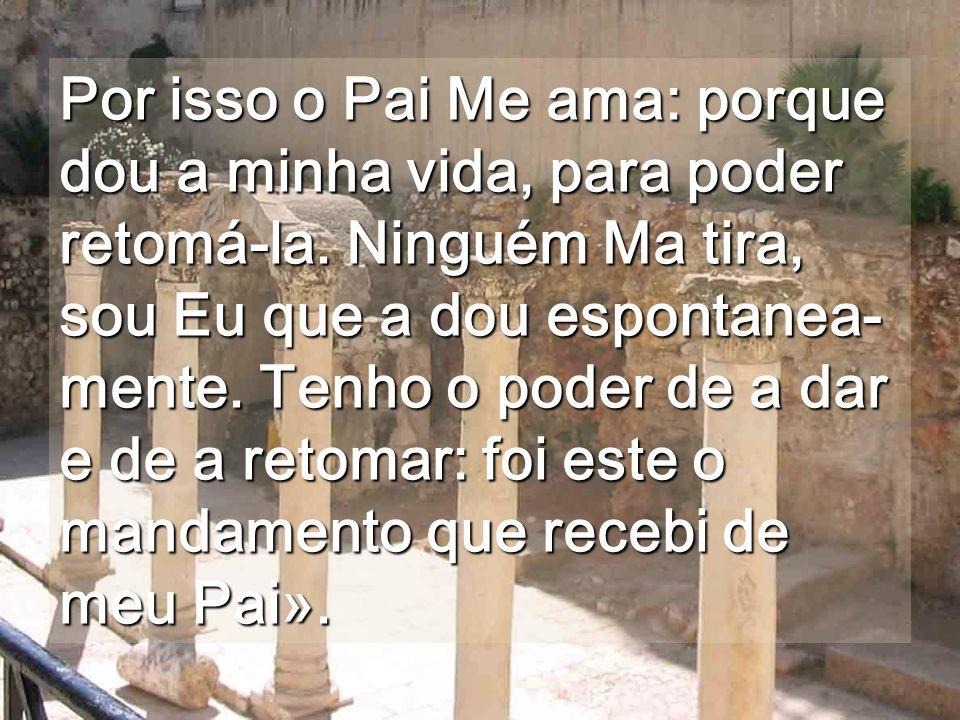 Por isso o Pai Me ama: porque dou a minha vida, para poder retomá-la