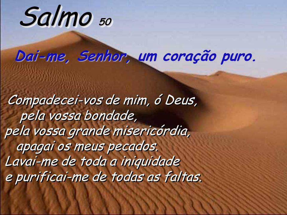 Salmo 50 Dai-me, Senhor, um coração puro. pela vossa bondade,