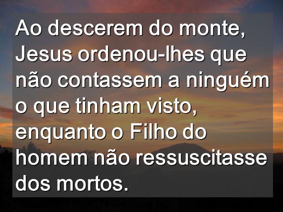 Ao descerem do monte, Jesus ordenou-lhes que não contassem a ninguém o que tinham visto, enquanto o Filho do homem não ressuscitasse dos mortos.