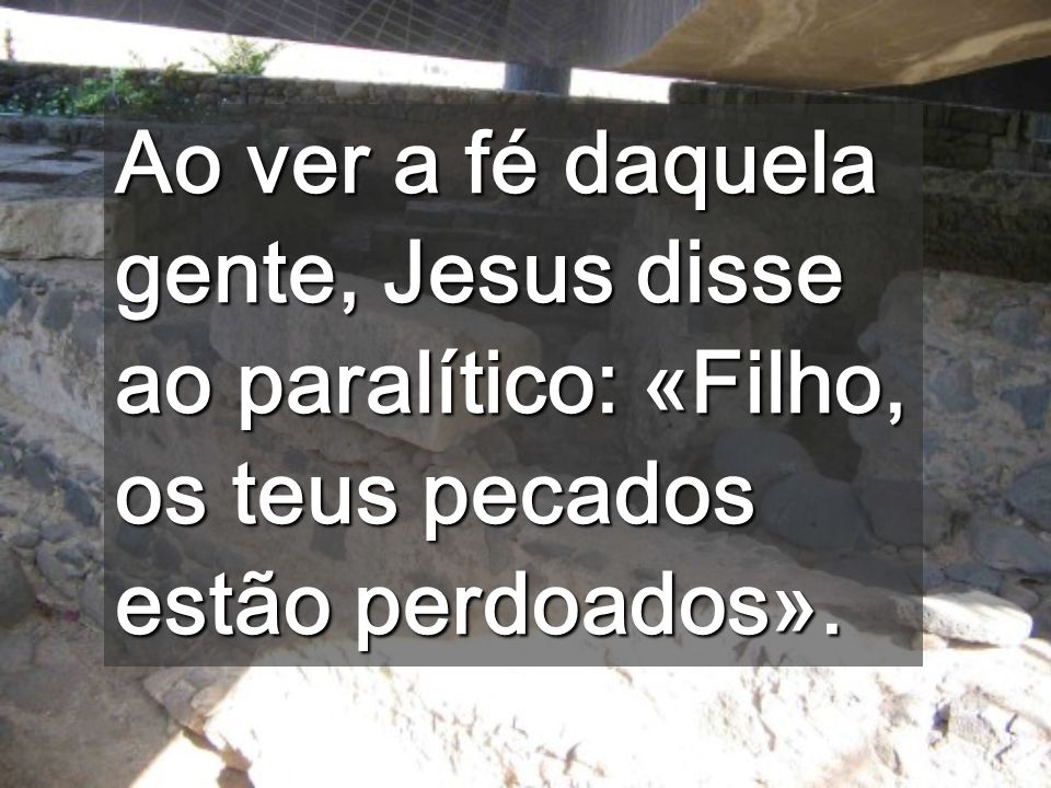 Ao ver a fé daquela gente, Jesus disse ao paralítico: «Filho, os teus pecados estão perdoados».