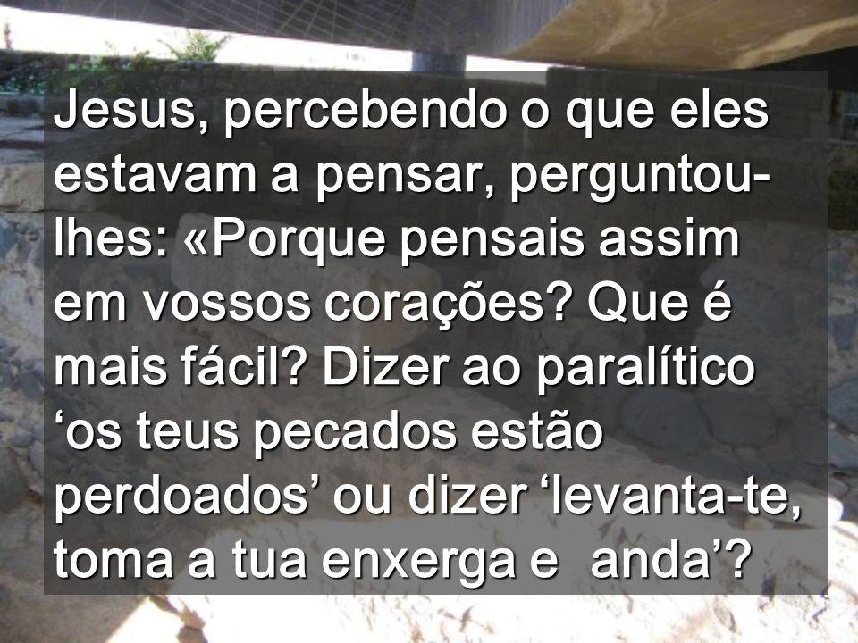 Jesus, percebendo o que eles estavam a pensar, perguntou-lhes: «Porque pensais assim em vossos corações.