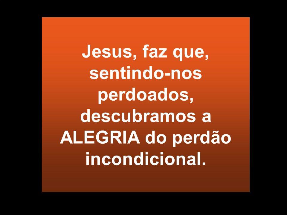 Jesus, faz que, sentindo-nos perdoados, descubramos a ALEGRIA do perdão incondicional.