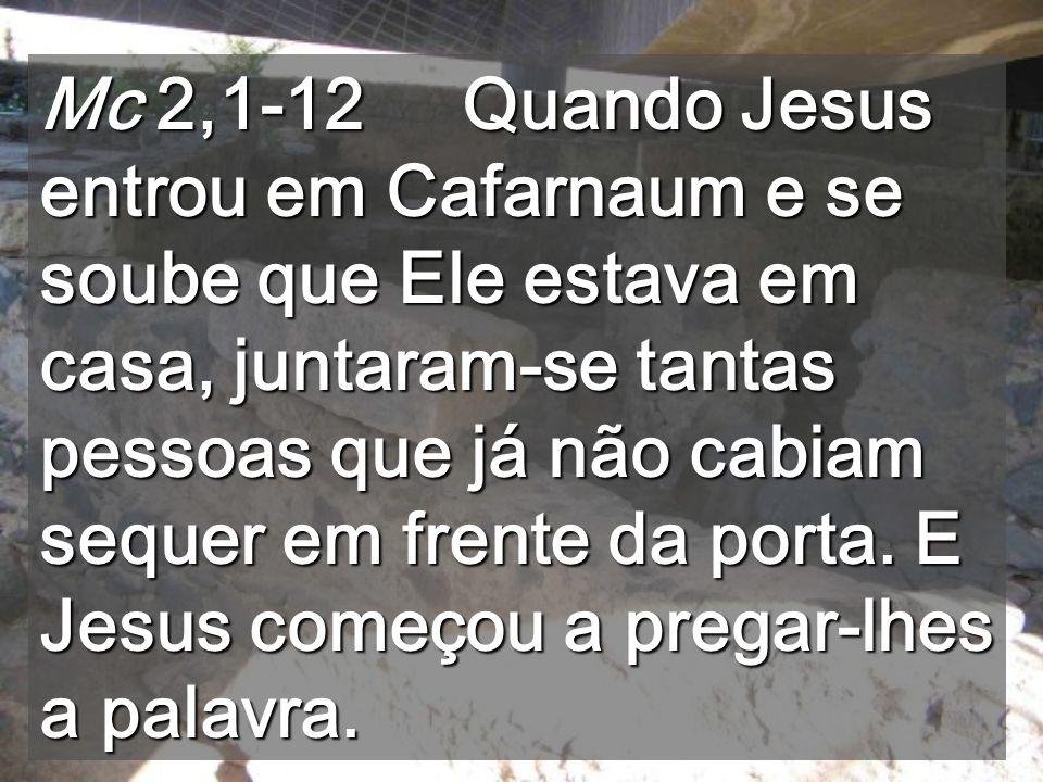 Mc 2,1-12 Quando Jesus entrou em Cafarnaum e se soube que Ele estava em casa, juntaram-se tantas pessoas que já não cabiam sequer em frente da porta.