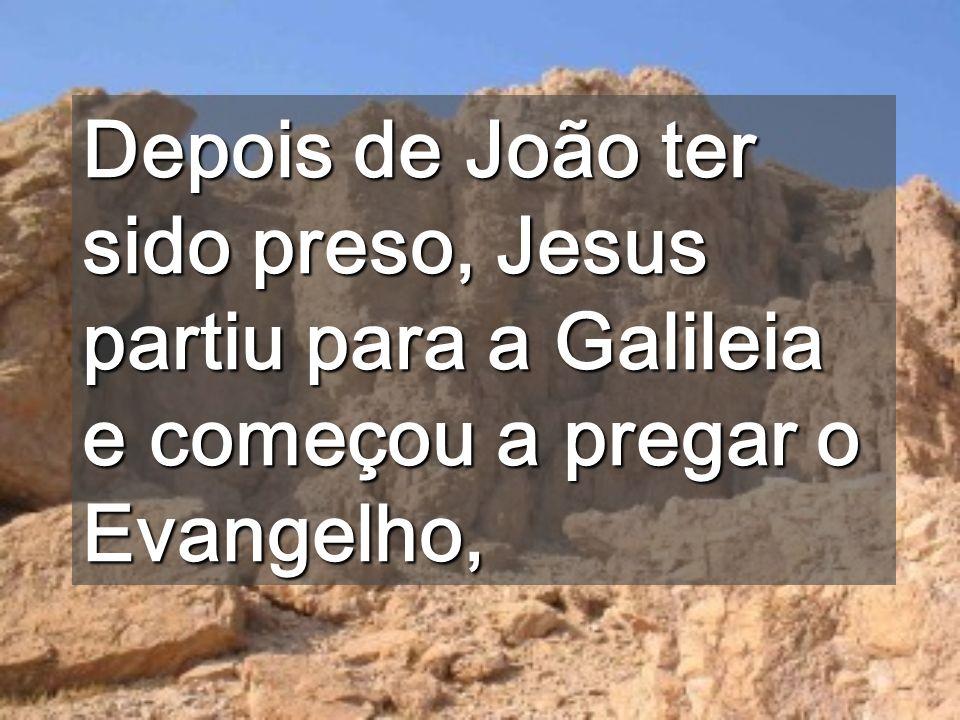 Depois de João ter sido preso, Jesus partiu para a Galileia e começou a pregar o Evangelho,
