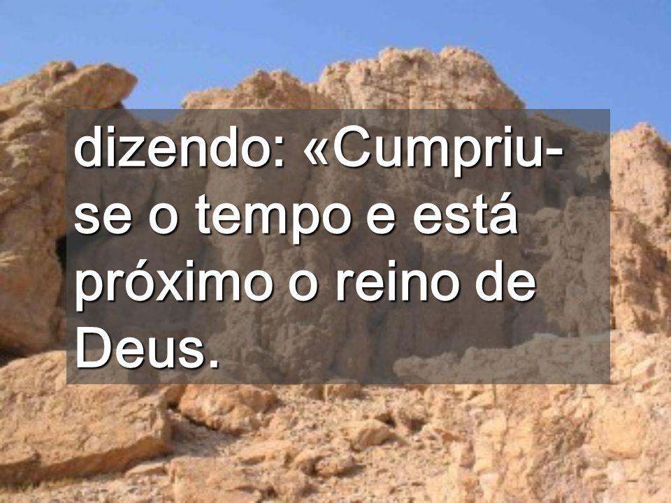 dizendo: «Cumpriu-se o tempo e está próximo o reino de Deus.