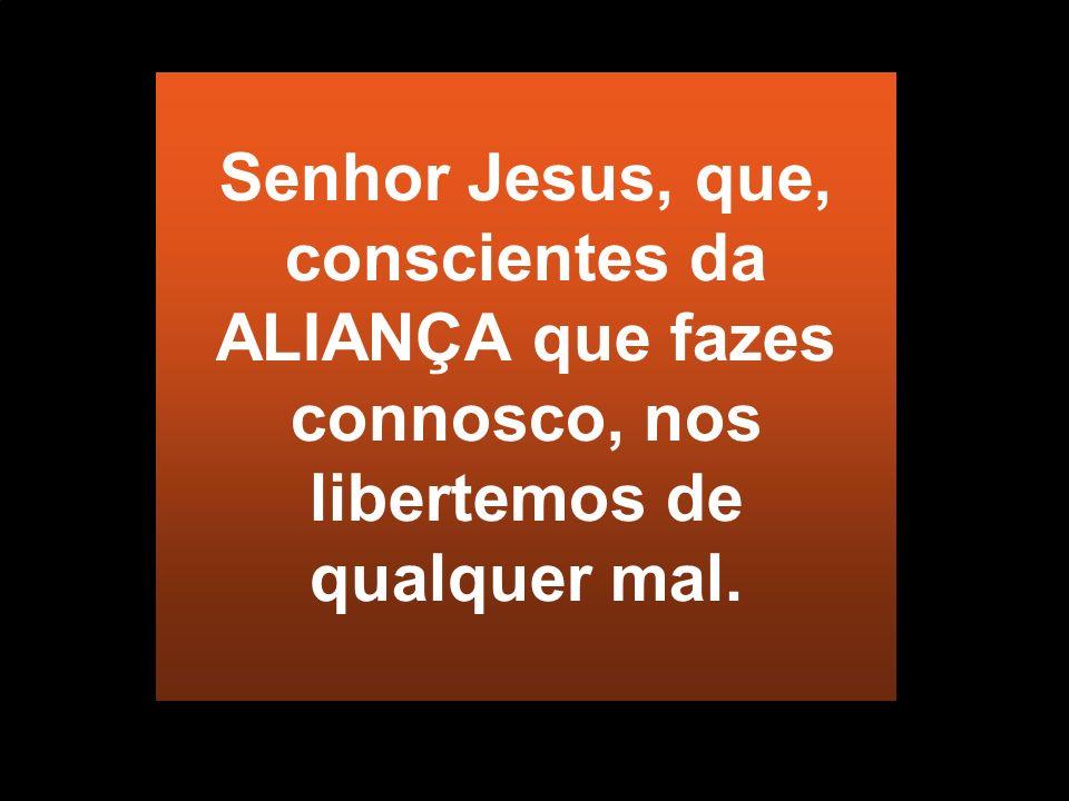 Senhor Jesus, que, conscientes da ALIANÇA que fazes connosco, nos libertemos de qualquer mal.