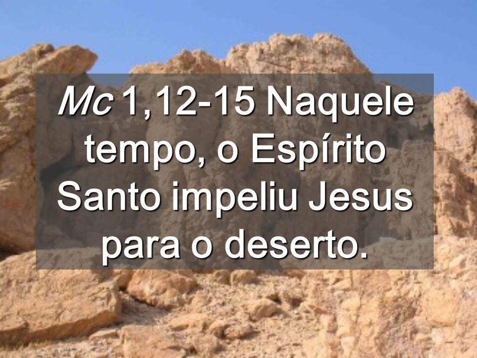Mc 1,12-15 Naquele tempo, o Espírito Santo impeliu Jesus para o deserto.
