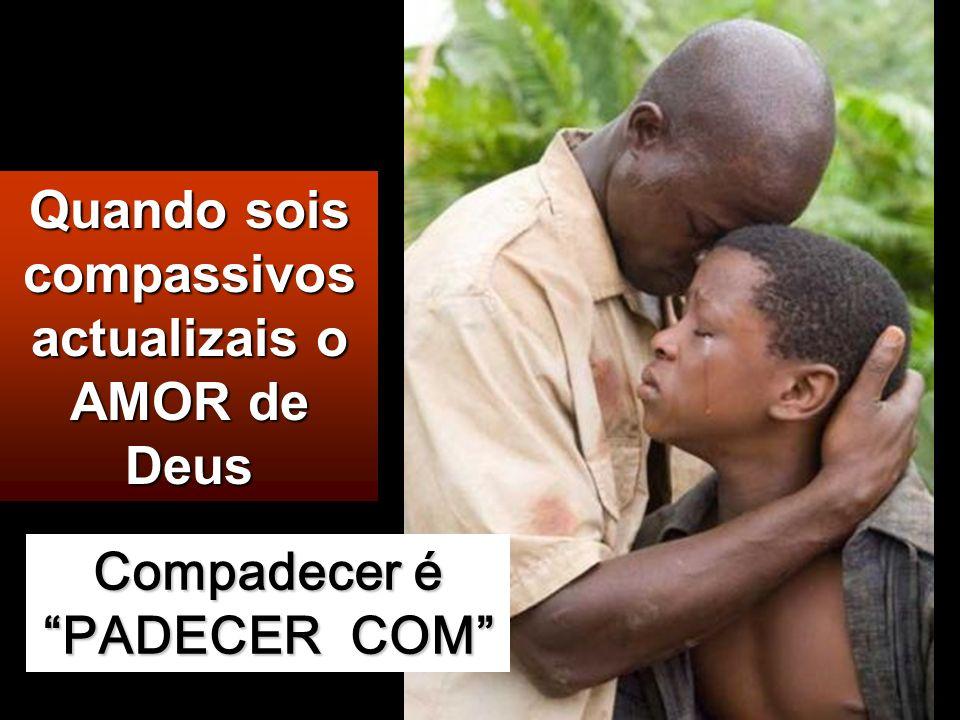 Quando sois compassivos actualizais o AMOR de Deus