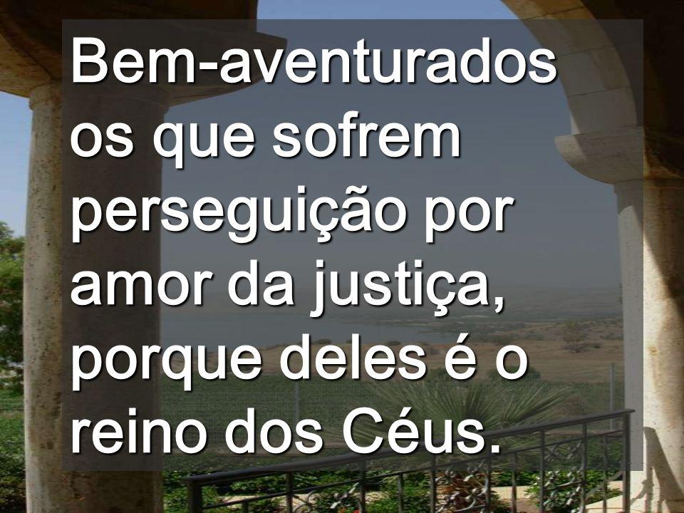 Bem-aventurados os que sofrem perseguição por amor da justiça, porque deles é o reino dos Céus.