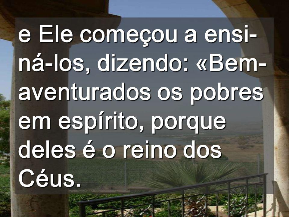 e Ele começou a ensi-ná-los, dizendo: «Bem-aventurados os pobres em espírito, porque deles é o reino dos Céus.