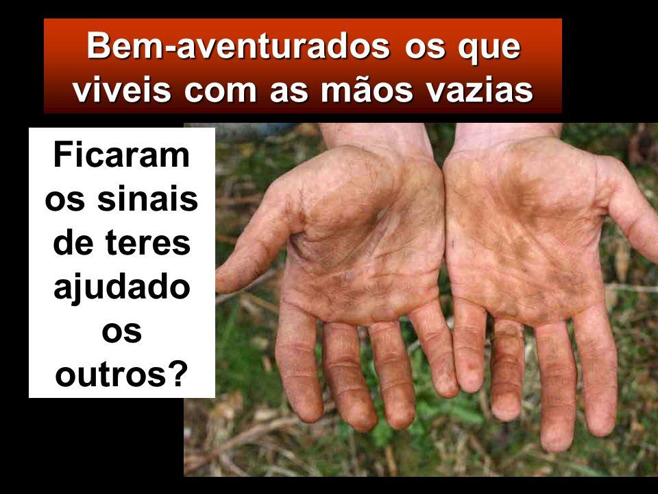 Bem-aventurados os que viveis com as mãos vazias