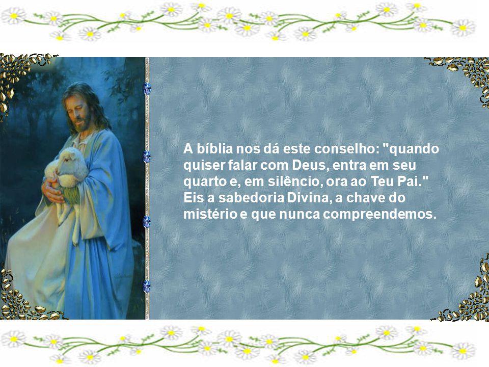 A bíblia nos dá este conselho: quando quiser falar com Deus, entra em seu quarto e, em silêncio, ora ao Teu Pai.