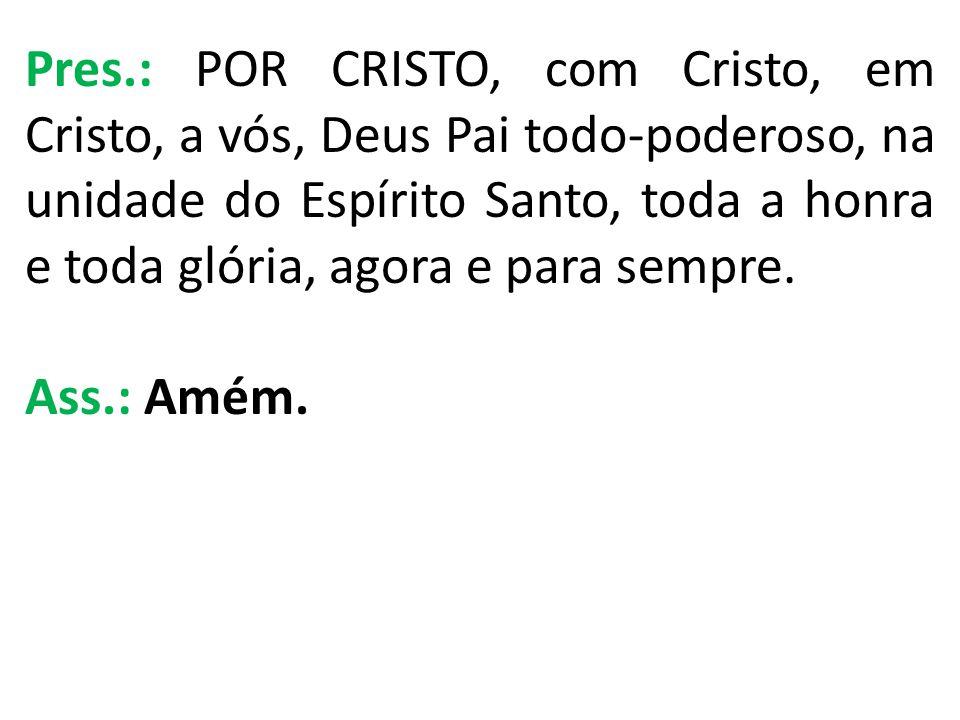 Pres.: POR CRISTO, com Cristo, em Cristo, a vós, Deus Pai todo-poderoso, na unidade do Espírito Santo, toda a honra e toda glória, agora e para sempre.